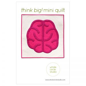 Think BIg! mini quilt pattern by Whole Circle Studio | Sheri Cifaldi-Morrill