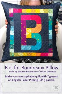B is for Boudreaux, a modern quilted pillow made by Mathew Boudreaux (aka Mister Domestic) with Typecast, a modern alphabet English Paper Piecing pattern by Whole Circle Studio