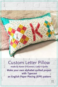 Customize your quilt projects like Karen O'Connor of Lady K Quilts did! Letter made with with Typecast, a modern alphabet English Paper Piecing pattern by Whole Circle Studio
