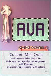 Customize your quilt projects like Jenn McMillan of Fabric, Ink did! Rachel sewed up her letter into a wall hanging mini quilt for her daughter, Ava. Letter made with with Typecast, a modern alphabet English Paper Piecing pattern by Whole Circle Studio